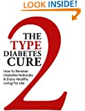 The Type 2 Diabetes Cure - How to Reverse Diabetes Naturally and Enjoy Healthy Living for Life (Reverse Diabetes, Diabetes, Type 2 Diabetes, Diabetes Diet, ... Solution, Type 2 Diabetes Cookbook, Book 1)