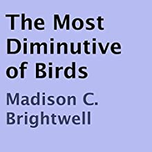 The Most Diminutive of Birds (       UNABRIDGED) by Madison C. Brightwell Narrated by Madison C. Brightwell