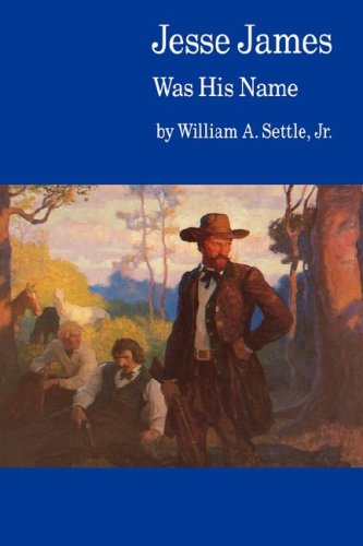 Jesse James Was His Name; or, Fact and Fiction concerning the Careers of the Notorious James Brothers of Missouri, William A. Settle