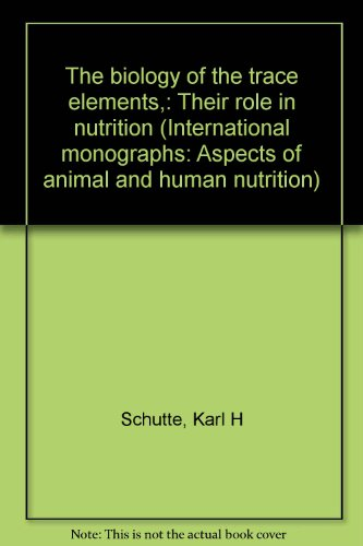 The Biology Of The Trace Elements,: Their Role In Nutrition (International Monographs: Aspects Of Animal And Human Nutrition)