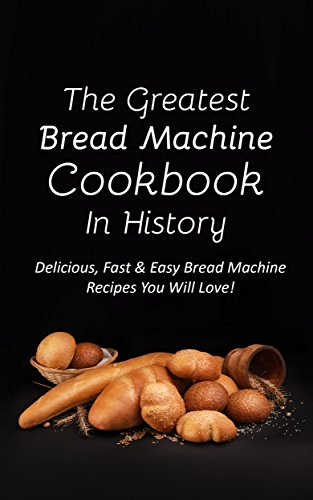 The Greatest Bread Machine Cookbook In History: Delicious, Fast & Easy Bread Machine Recipes You Will Love! by Sonia Maxwell
