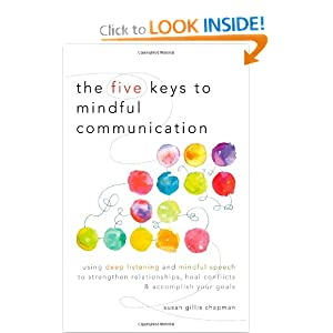 The Five Keys to Mindful Communication: Using Deep Listening and Mindful Speech to Strengthen Relationships, Heal Conflicts, and Accomplish Your Goals Susan Gillis Chapman