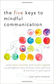 The Five Keys to Mindful Communication: Using Deep Listening and