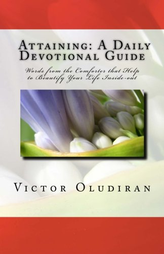 Attaining: A Daily Devotional Guide: Words from the Comforter that Help to Beautify your Life Inside-out. (Volume 1) PDF