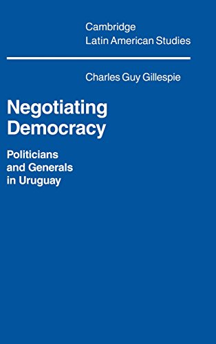 Negotiating Democracy: Politicians and Generals in Uruguay (Cambridge Latin American Studies)