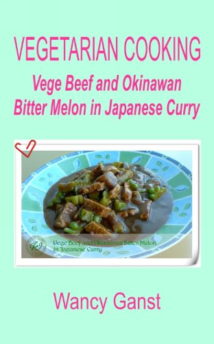 Vegetarian Cooking: Vege Beef and Okinawan Bitter Melon in Japanese Curry (Vegetarian Cooking - Vege Meats Book 91) by Wancy Ganst
