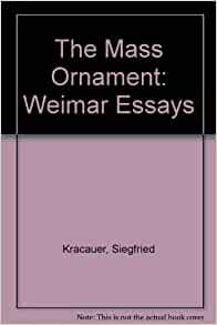 siegfried kracauer the mass ornament weimar essays Siegfried kracauer was one of the twentieth century's most brilliant cultural critics, a daring and prolific scholar, and an incisive theorist of film.