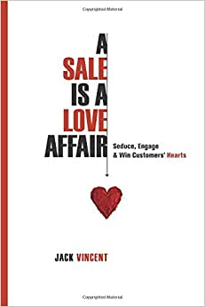 A Sale Is A Love Affair: Seduce, Engage & Win Customers' Hearts