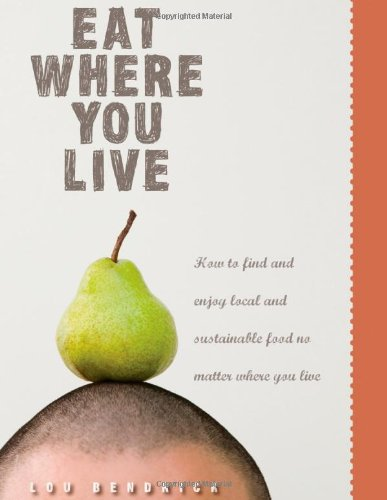 Eat Where You Live: How to Find and Enjoy Fantastic Local and Sustainable Food No Matter Where You Live