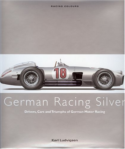Racing Colours: German Racing Silver: Drivers, Cars and Triumphs of German Motor Racing