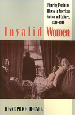 Invalid Women: Figuring Feminine Illness in American Fiction and Culture, 1840-1940 by Price Herndl, Diane published by