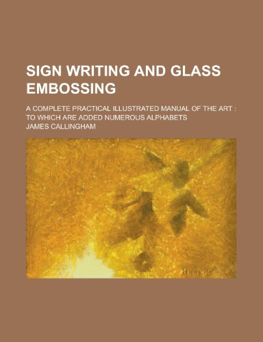 Sign Writing and Glass Embossing; A Complete Practical Illustrated Manual of the Art: to which are Added Numerous Alphabets