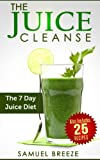 The Juice Cleanse: The 7 Day Juice Diet (Juice Cleanse, Juice Diet, Juice Cleanse Recipes, Juice Recipes, Juice Diet, Juice Fast)