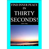 Find Inner Peace in Thirty Seconds! (A helpful book like Deepak Chopra, Oprah Winfrey, Tony Robbins)