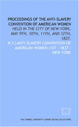 Proceedings of the Anti-Slavery Convention of American Women: held in the city of New-York, May 9th, 10th, 11th, and 12th, 1837. PDF