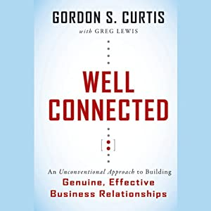 Well Connected: An Unconventional Approach to Building Genuine, Effective Business Relationships | [Gordon S. Curtis, Greg Lewis (contributor)]