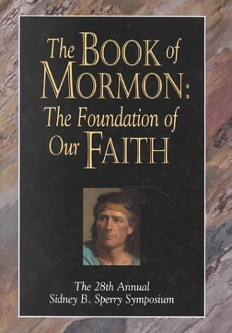 The Book of Mormon: The Foundation of Our Faith : The 28th Annual Sidney B. Sperry Symposium, Sidney B. Sperry