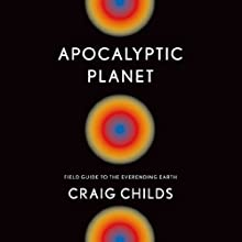 Apocalyptic Planet: Field Guide to the Everending Earth (       UNABRIDGED) by Craig Childs Narrated by Craig Childs