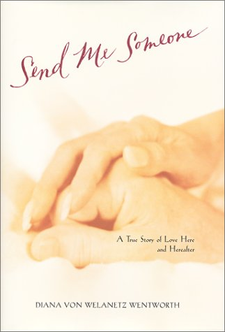 Send Me Someone : A True Story of Love Here & Hereafter, DIANA VON WENTWORTH WELANTEZ
