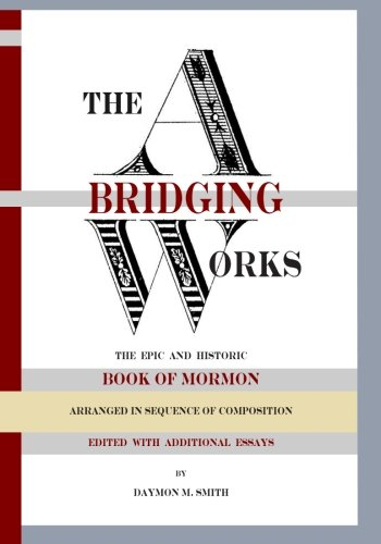 The Abridging Works: The Epic and Historic Book of Mormon Arranged in Sequence of Composition, by Daymon Smith