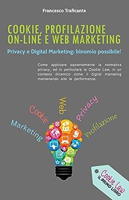 Cookie, Profilazione On-Line e Web Marketing: Privacy e Digital Marketing: Binomio Possibile