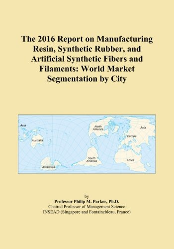 The 2016 Report on Manufacturing Resin, Synthetic Rubber, and Artificial Synthetic Fibers and Filaments: World Market Segmentation by City PDF