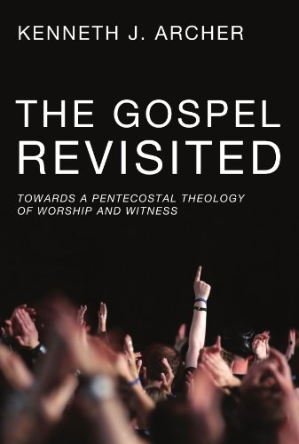 The Gospel Revisited: Towards a Pentecostal Theology of Worship and Witness