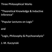Three Philosophical Works: Theoretical Knowledge & Inductive Inference, Popular Lectures on Logic, and Logic, Philosophy & Psychoanalysis Audiobook by J.-M. Kuczynski Narrated by J.-M Kuczynski