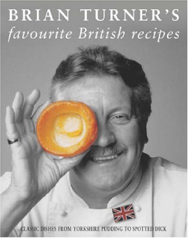 Brian Turner's Favourite British Recipes: Classic Dishes from Yorkshire Pudding to Spotted Dick by Brian Turner