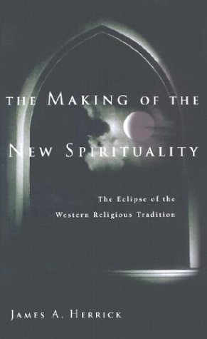 The Making of the New Spirituality: The Eclipse of the Western Religious Tradition, JAMES A. HERRICK