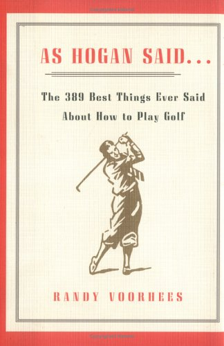 As Hogan Said : The 389 Best Things Ever Said About How to Play Golf, RANDY VOORHEES