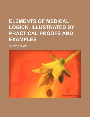 Elements of Medical Logick, Illustrated by Practical Proofs and Examples