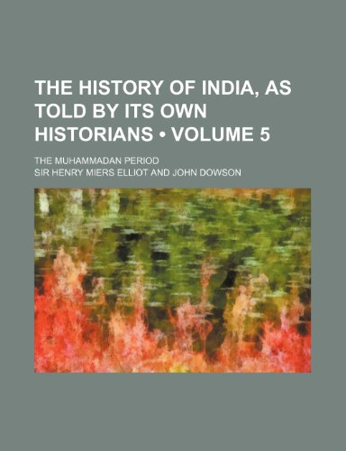 The History of India, as Told by Its Own Historians (Volume 5); The Muhammadan Period