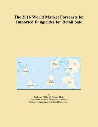 The 2016 World Market Forecasts for Imported Fungicides for Retail Sale PDF