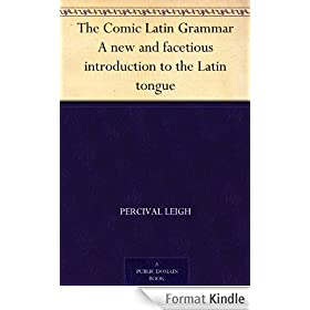The Comic Latin Grammar A new and facetious introduction to the Latin tongue (English Edition)