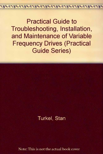 Practical Guide to Troubleshooting, Installation, and Maintenance of Variable Frequency Drives (Practical Guide Series), by Stan Turkel, J