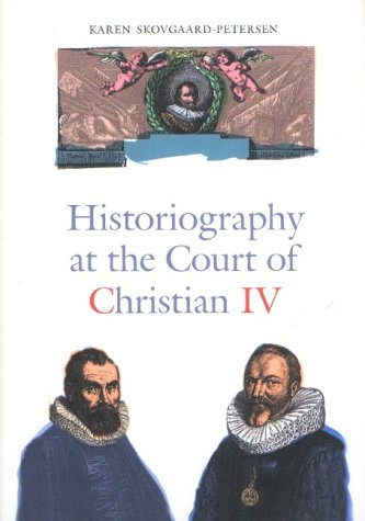 Historiography at the Court of Christian IV: Studies in the Latin Histories of Denmark by Johannes Pontanus and Johannes