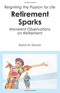 Retirement Sparks: Reigniting the Passion for Life - Irreverent Observations on Retirement by CreateSpace Independent Publishing Platform