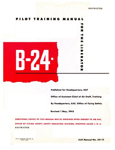 B-24 (Liberator) Pilot Training Manual (Complete) [Re-Imaged Loose Leaf Facsimile from Original for Great Clarity. Black and White Edition. Cover in Color]