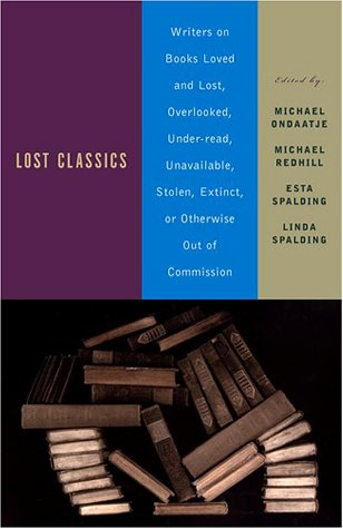 Lost Classics: Writers on Books Loved and Lost, Overlooked, Under-read, Unavailable, Stolen, Extinct, or Otherwise Out of Commission, MICHAEL ONDAATJE, MICHAEL REDHILL, ESTA SPALDING, LINDA SPALDING