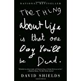The Thing About Life Is That One Day You'll Be Dead ~ David Shields