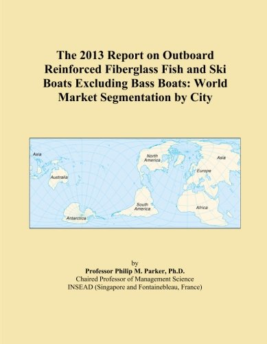 The 2013 Report on Outboard Reinforced Fiberglass Fish and Ski Boats Excluding Bass Boats: World Market Segmentation by City