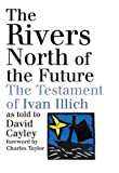 The Rivers North Of The Future: The Testament Of Ivan Illich as told to David Cayley The Rivers Nor