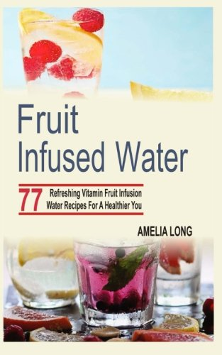 Fruit Infused Water: 77 Refreshing Vitamin Fruit Infusion Water Recipes For A Healthier You