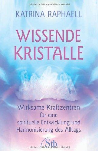Wissende Kristalle - Wirksame Kraftzentren für eine spirituelle Entwicklung und Harmonisierung des Alltags