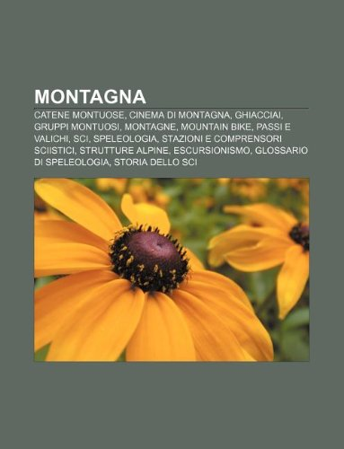 Montagna: Catene montuose, Cinema di montagna, Ghiacciai, Gruppi montuosi, Montagne, Mountain bike, Passi e valichi, Sci, Speleologia (Italian Edition)