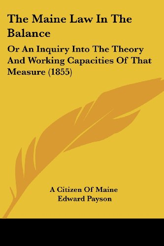 The Maine Law in the Balance: Or an Inquiry Into the Theory and Working Capacities of That Measure (1855)