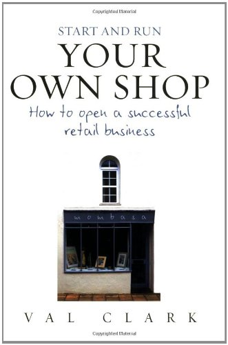 Start And Run Your Own Shop: How To Open A Successful Retail Business