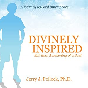 Divinely Inspired: Spiritual Awakening of a Soul | [Jerry J. Pollock]