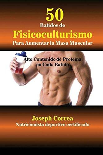50 Batidos de Fisicoculturismo para Aumentar la Masa Muscular: Alto contenido de proteina en cada batido  [Correa, Joseph] (Tapa Blanda)